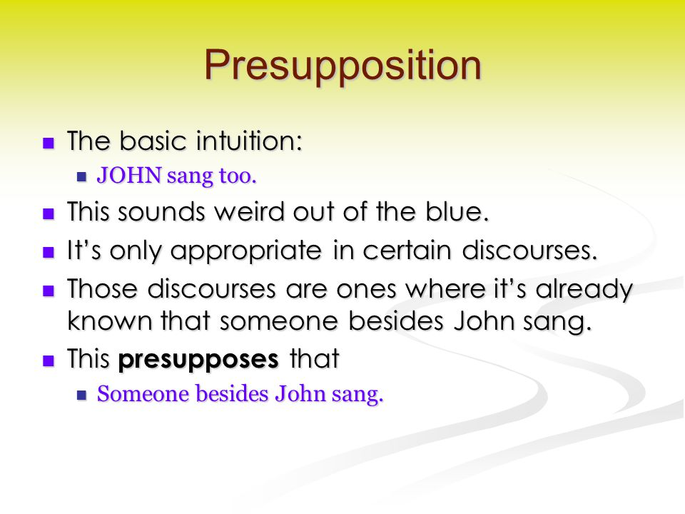 Presupposition The basic intuition: The basic intuition: JOHN sang too.