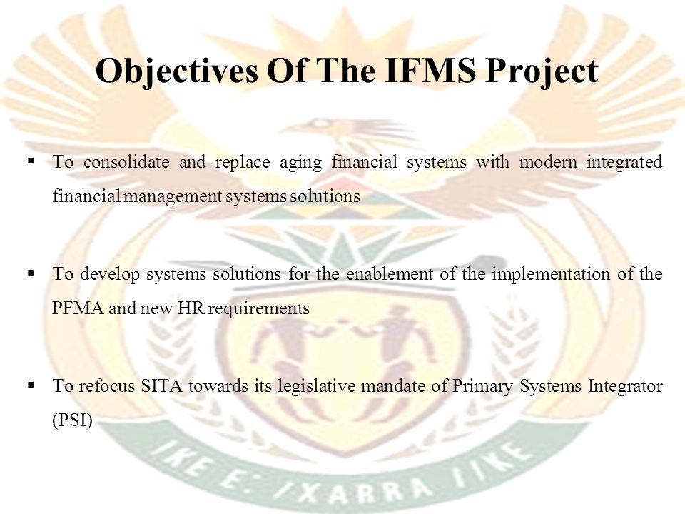 Objectives Of The IFMS Project  To consolidate and replace aging financial systems with modern integrated financial management systems solutions  To