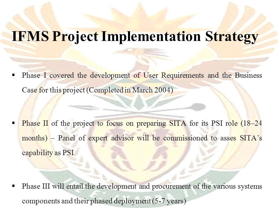 IFMS Project Implementation Strategy  Phase I covered the development of User Requirements and the Business Case for this project (Completed in March 2004)  Phase II of the project to focus on preparing SITA for its PSI role (18–24 months) – Panel of expert advisor will be commissioned to asses SITA's capability as PSI  Phase III will entail the development and procurement of the various systems components and their phased deployment (5-7 years)
