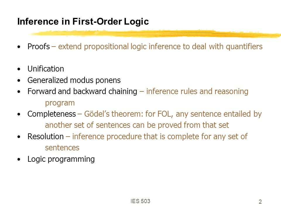 IES 503 2 Inference in First-Order Logic Proofs – extend propositional logic inference to deal with quantifiers Unification Generalized modus ponens Forward and backward chaining – inference rules and reasoning program Completeness – Gödel's theorem: for FOL, any sentence entailed by another set of sentences can be proved from that set Resolution – inference procedure that is complete for any set of sentences Logic programming