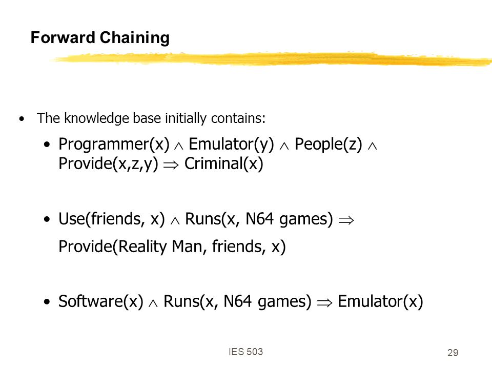 IES 503 29 Forward Chaining The knowledge base initially contains: Programmer(x)  Emulator(y)  People(z)  Provide(x,z,y)  Criminal(x) Use(friends, x)  Runs(x, N64 games)  Provide(Reality Man, friends, x) Software(x)  Runs(x, N64 games)  Emulator(x)