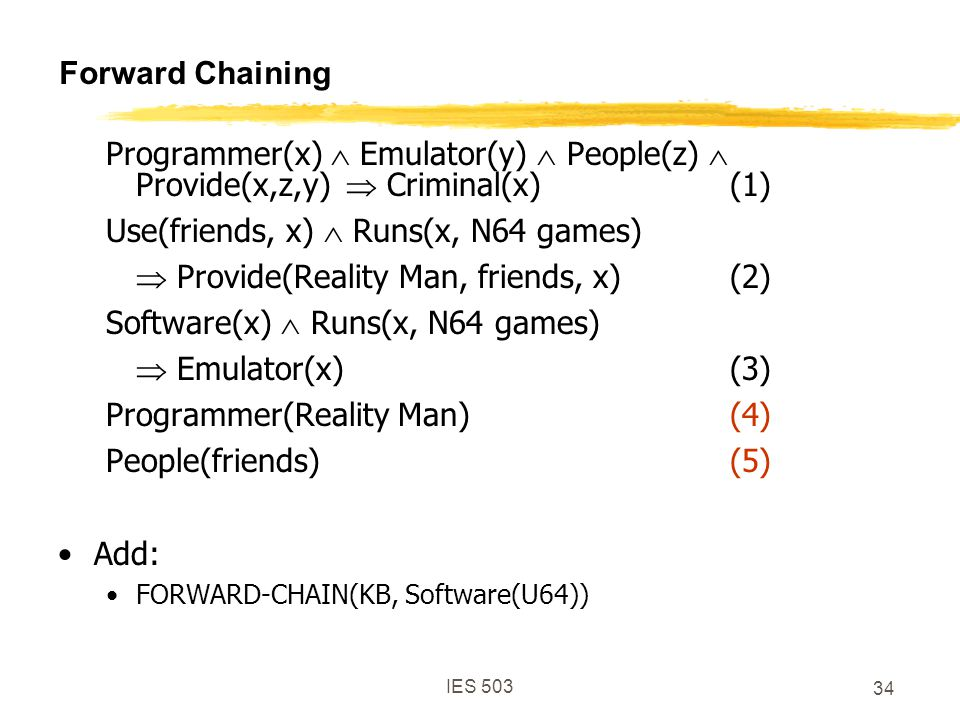 IES 503 34 Forward Chaining Programmer(x)  Emulator(y)  People(z)  Provide(x,z,y)  Criminal(x)(1) Use(friends, x)  Runs(x, N64 games)  Provide(Reality Man, friends, x)(2) Software(x)  Runs(x, N64 games)  Emulator(x)(3) Programmer(Reality Man)(4) People(friends)(5) Add: FORWARD-CHAIN(KB, Software(U64))
