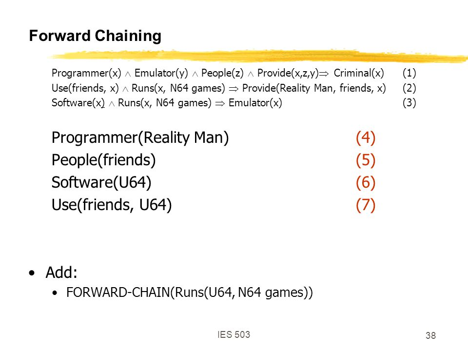 IES 503 38 Forward Chaining Programmer(x)  Emulator(y)  People(z)  Provide(x,z,y)  Criminal(x)(1) Use(friends, x)  Runs(x, N64 games)  Provide(Reality Man, friends, x)(2) Software(x)  Runs(x, N64 games)  Emulator(x)(3) Programmer(Reality Man)(4) People(friends)(5) Software(U64)(6) Use(friends, U64)(7) Add: FORWARD-CHAIN(Runs(U64, N64 games))