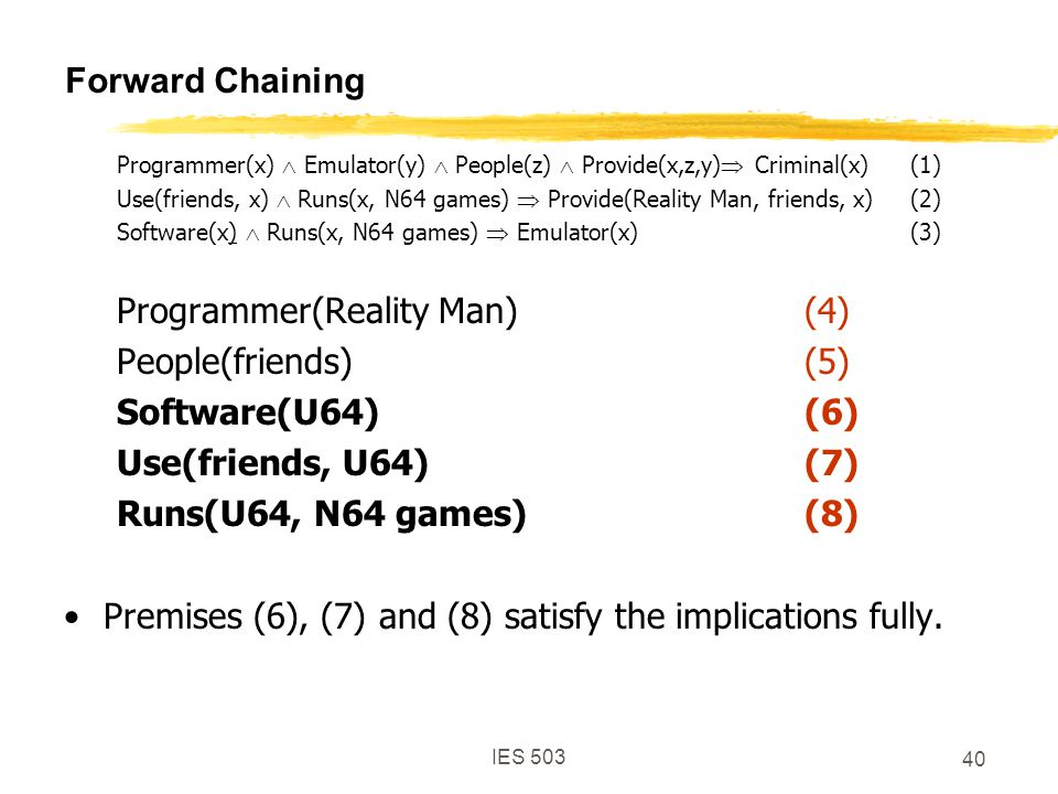 IES 503 40 Forward Chaining Programmer(x)  Emulator(y)  People(z)  Provide(x,z,y)  Criminal(x)(1) Use(friends, x)  Runs(x, N64 games)  Provide(Reality Man, friends, x)(2) Software(x)  Runs(x, N64 games)  Emulator(x)(3) Programmer(Reality Man)(4) People(friends)(5) Software(U64)(6) Use(friends, U64)(7) Runs(U64, N64 games)(8) Premises (6), (7) and (8) satisfy the implications fully.