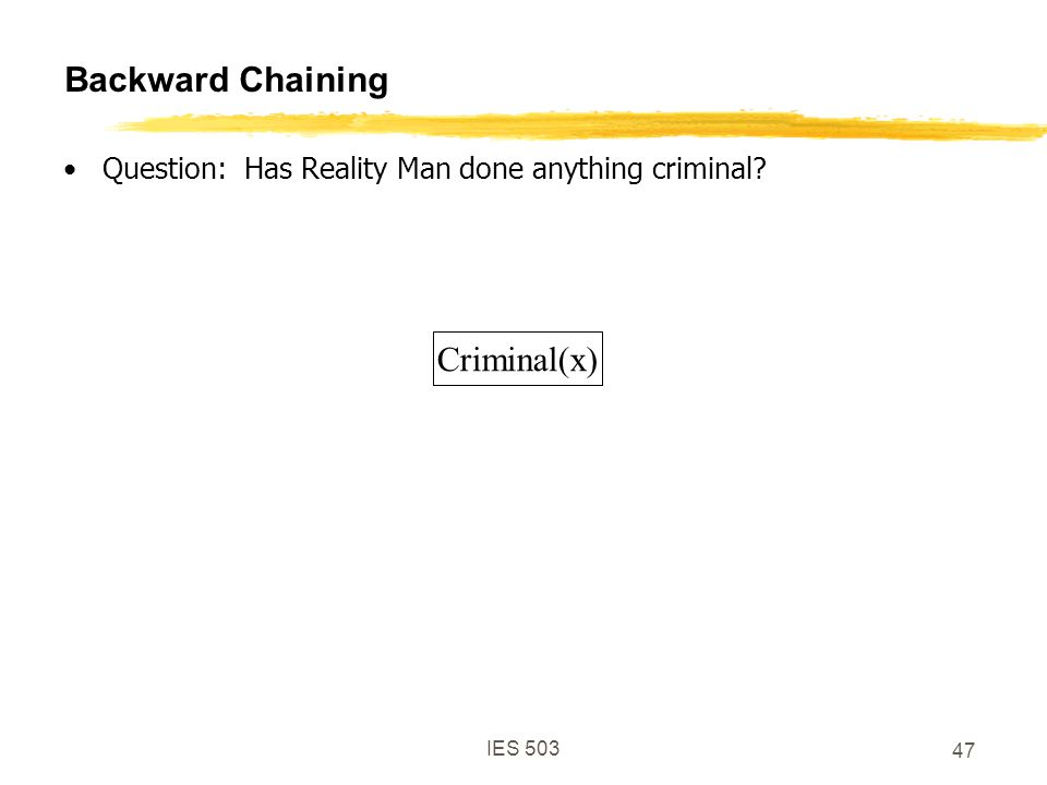 IES 503 47 Backward Chaining Question: Has Reality Man done anything criminal? Criminal(x)