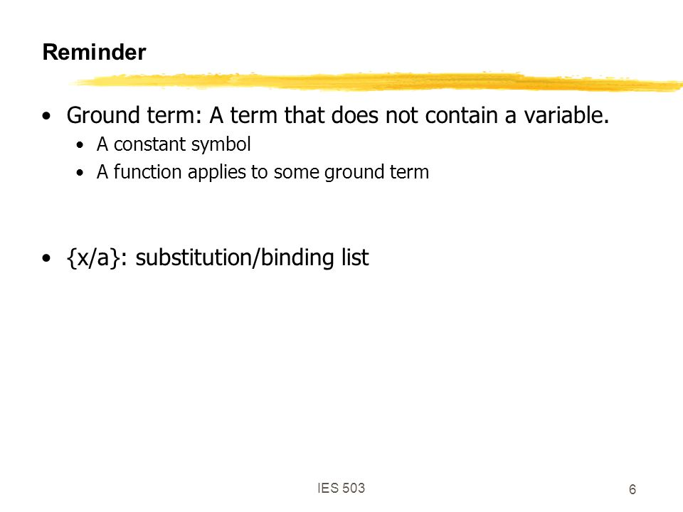 IES 503 6 Reminder Ground term: A term that does not contain a variable.