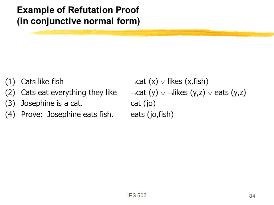 IES 503 84 Example of Refutation Proof (in conjunctive normal form) (1)Cats like fish (2)Cats eat everything they like (3)Josephine is a cat.