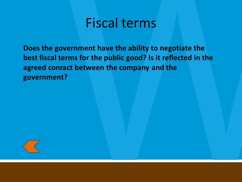 Fiscal terms Does the government have the ability to negotiate the best fiscal terms for the public good.