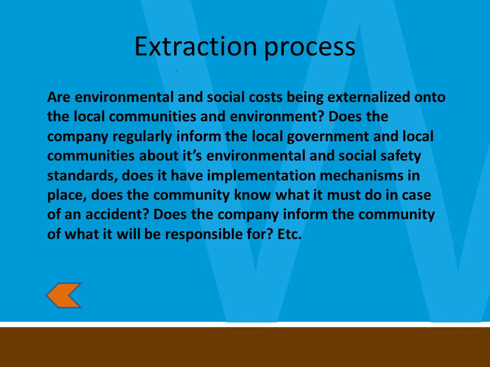 Extraction process Are environmental and social costs being externalized onto the local communities and environment.