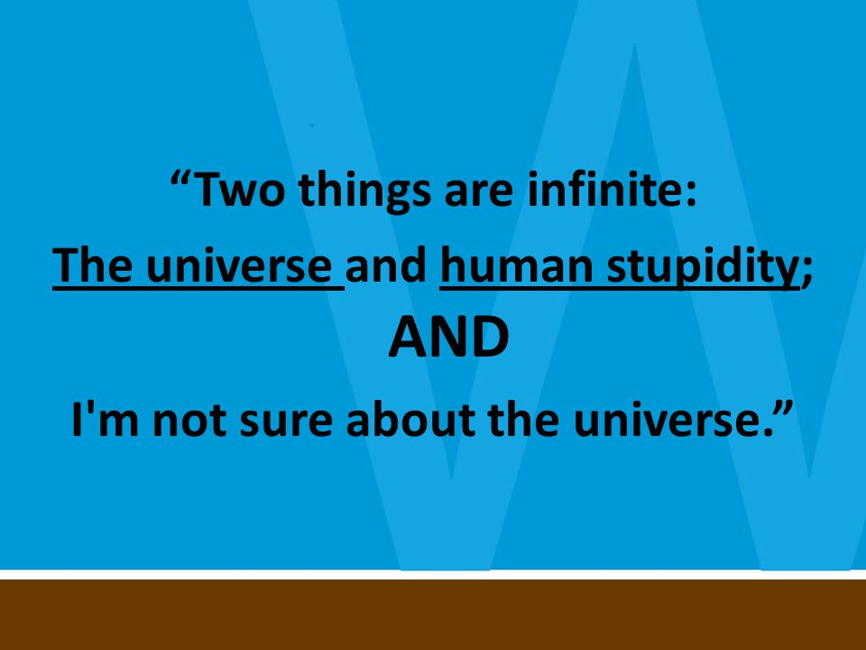 Two things are infinite: The universe and human stupidity; AND I m not sure about the universe.