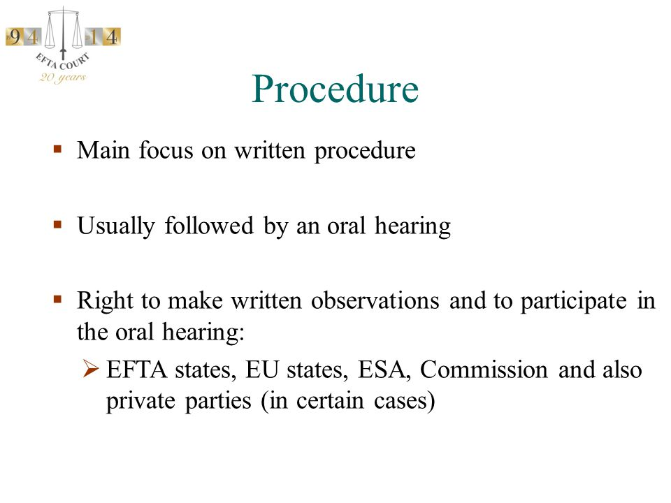  Main focus on written procedure  Usually followed by an oral hearing  Right to make written observations and to participate in the oral hearing:  EFTA states, EU states, ESA, Commission and also private parties (in certain cases) Procedure