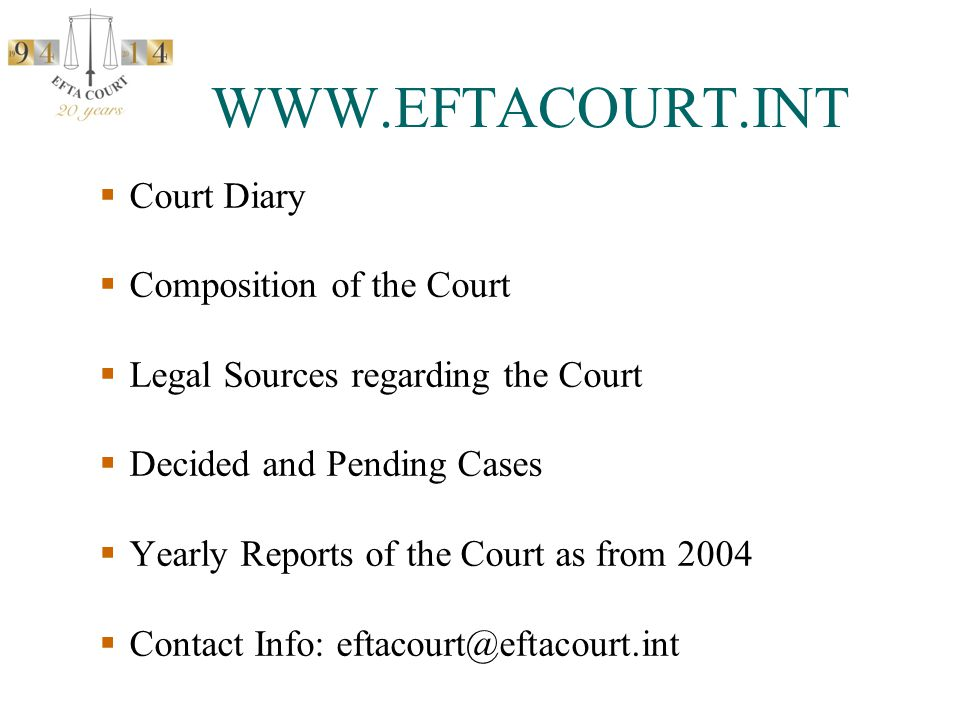 WWW.EFTACOURT.INT  Court Diary  Composition of the Court  Legal Sources regarding the Court  Decided and Pending Cases  Yearly Reports of the Court as from 2004  Contact Info: eftacourt@eftacourt.int