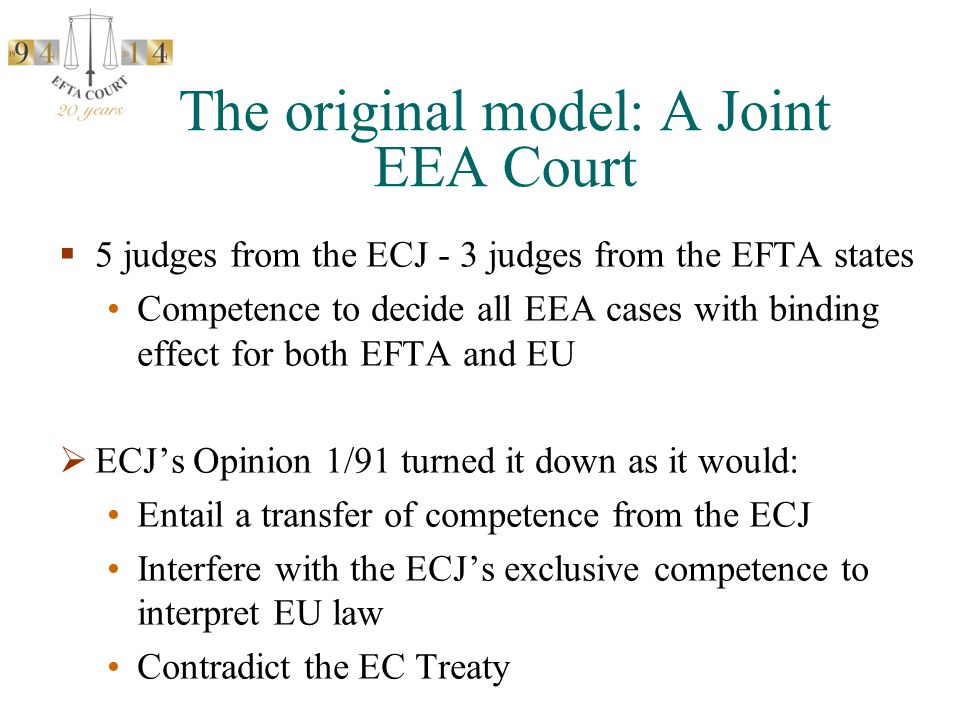 The original model: A Joint EEA Court  5 judges from the ECJ - 3 judges from the EFTA states Competence to decide all EEA cases with binding effect for both EFTA and EU  ECJ's Opinion 1/91 turned it down as it would: Entail a transfer of competence from the ECJ Interfere with the ECJ's exclusive competence to interpret EU law Contradict the EC Treaty