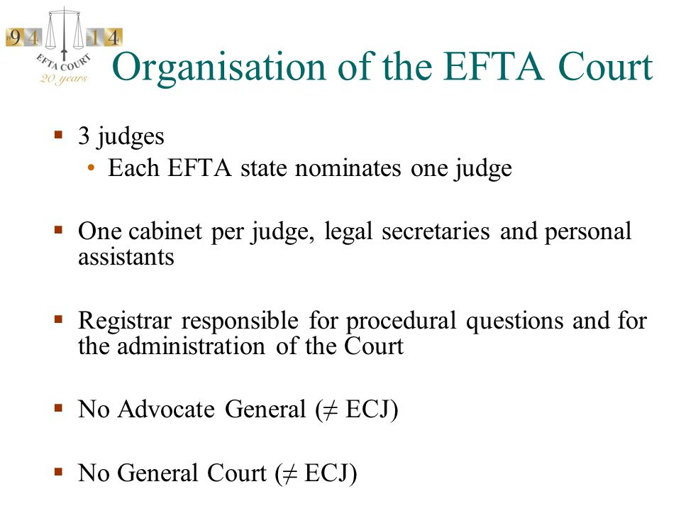 Organisation of the EFTA Court  3 judges Each EFTA state nominates one judge  One cabinet per judge, legal secretaries and personal assistants  Registrar responsible for procedural questions and for the administration of the Court  No Advocate General (≠ ECJ)  No General Court (≠ ECJ)