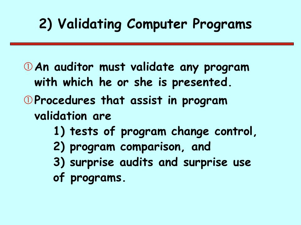 2) Validating Computer Programs An auditor must validate any program with which he or she is presented. Procedures that assist in program validation