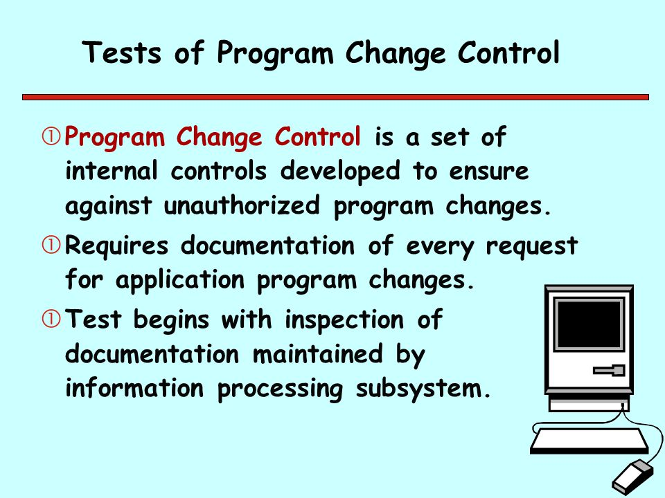 Tests of Program Change Control Program Change Control is a set of internal controls developed to ensure against unauthorized program changes. Requi