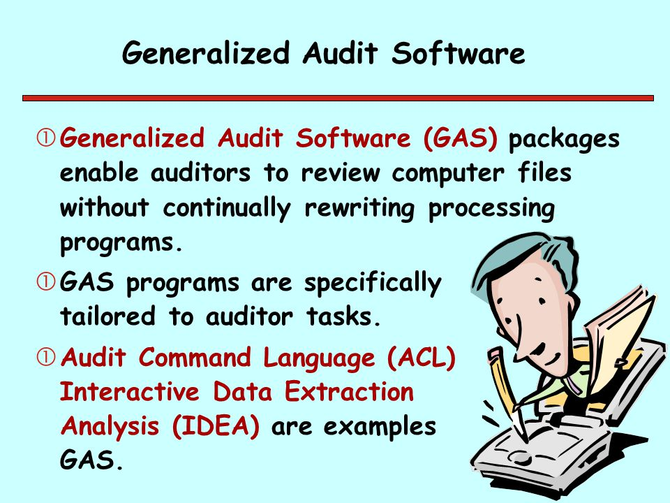 Generalized Audit Software Generalized Audit Software (GAS) packages enable auditors to review computer files without continually rewriting processin