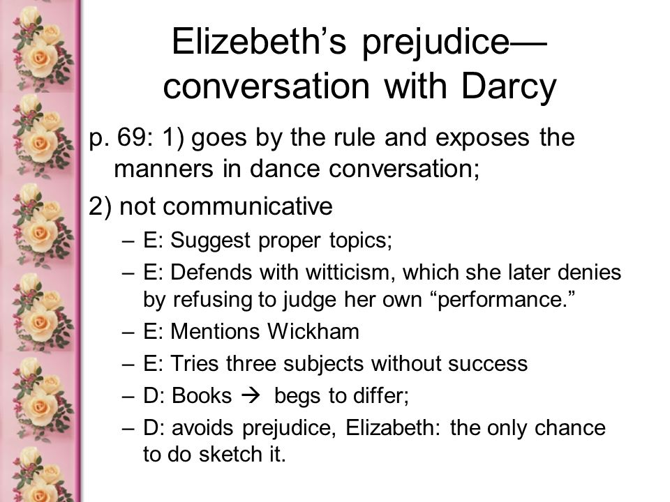Elizebeth's prejudice— conversation with Darcy p. 69: 1) goes by the rule and exposes the manners in dance conversation; 2) not communicative –E: Sugg