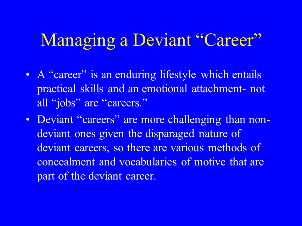 "Managing a Deviant ""Career"" A ""career"" is an enduring lifestyle which entails practical skills and an emotional attachment- not all ""jobs"" are ""career"