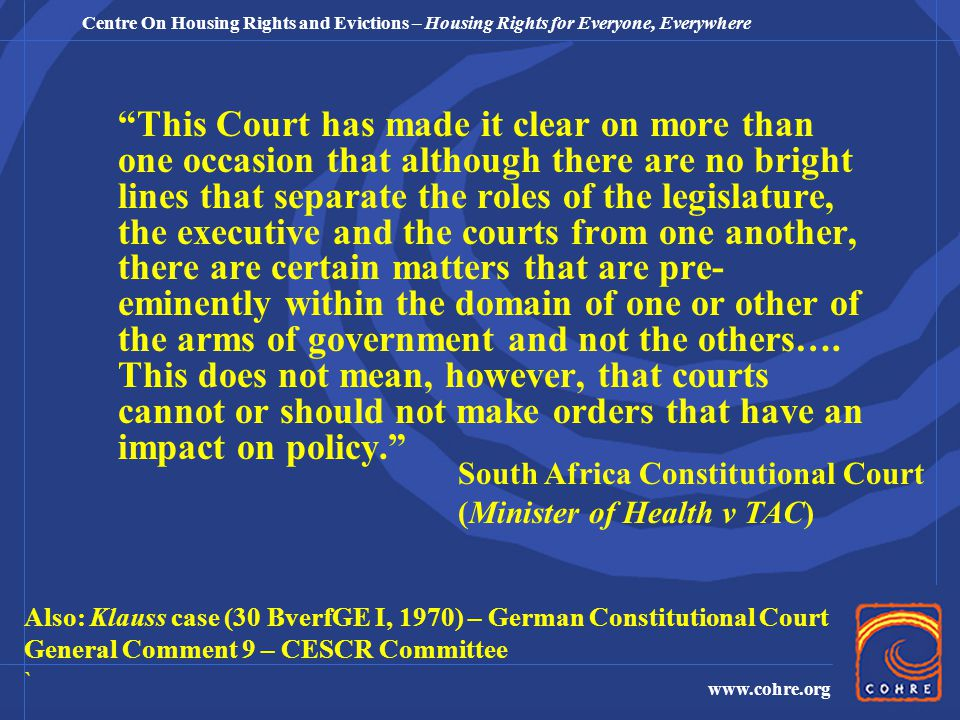 Centre On Housing Rights and Evictions – Housing Rights for Everyone, Everywhere www.cohre.org This Court has made it clear on more than one occasion that although there are no bright lines that separate the roles of the legislature, the executive and the courts from one another, there are certain matters that are pre- eminently within the domain of one or other of the arms of government and not the others….