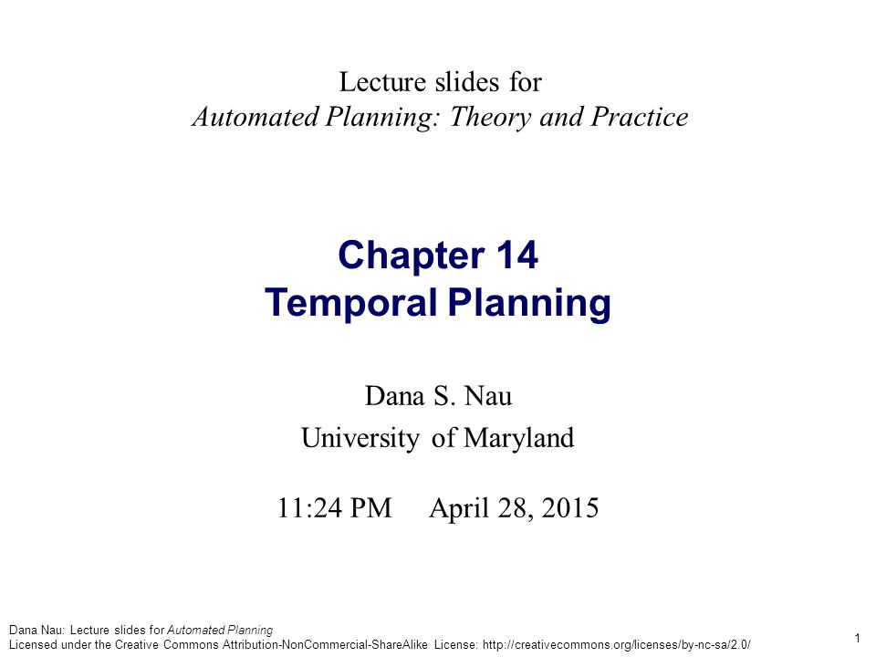 Dana Nau: Lecture slides for Automated Planning Licensed under the Creative Commons Attribution-NonCommercial-ShareAlike License: http://creativecommons.org/licenses/by-nc-sa/2.0/ 2 Temporal Planning Motivation: want to do planning in situations where actions  have nonzero duration  may overlap in time Need an explicit representation of time In Chapter 10 we studied a temporal logic  Its notion of time is too simple: a sequence of discrete events  Many real-world applications require continuous time  How to get this?