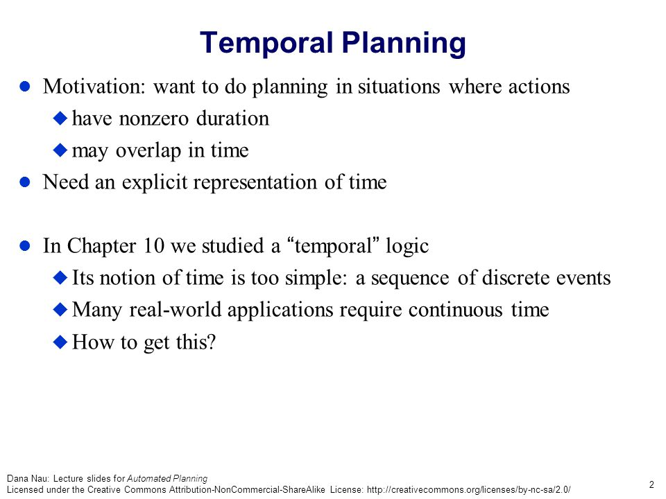 Dana Nau: Lecture slides for Automated Planning Licensed under the Creative Commons Attribution-NonCommercial-ShareAlike License: http://creativecommons.org/licenses/by-nc-sa/2.0/ 3 Temporal Planning The book presents two equivalent approaches: 1.