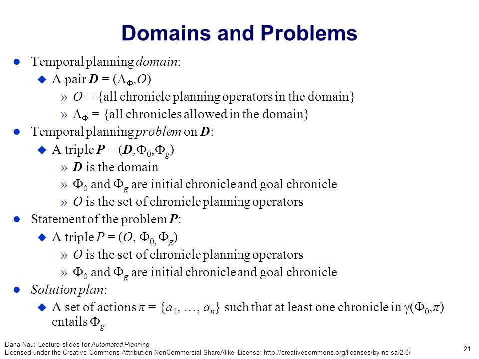 Dana Nau: Lecture slides for Automated Planning Licensed under the Creative Commons Attribution-NonCommercial-ShareAlike License: http://creativecommons.org/licenses/by-nc-sa/2.0/ 21 Domains and Problems Temporal planning domain:  A pair D = (  ,O) »O = {all chronicle planning operators in the domain} »   = {all chronicles allowed in the domain} Temporal planning problem on D:  A triple P = (D,  0,  g ) »D is the domain »  0 and  g are initial chronicle and goal chronicle »O is the set of chronicle planning operators Statement of the problem P:  A triple P = (O,  0,  g ) »O is the set of chronicle planning operators »  0 and  g are initial chronicle and goal chronicle Solution plan:  A set of actions π = {a 1, …, a n } such that at least one chronicle in  (  0,π) entails  g