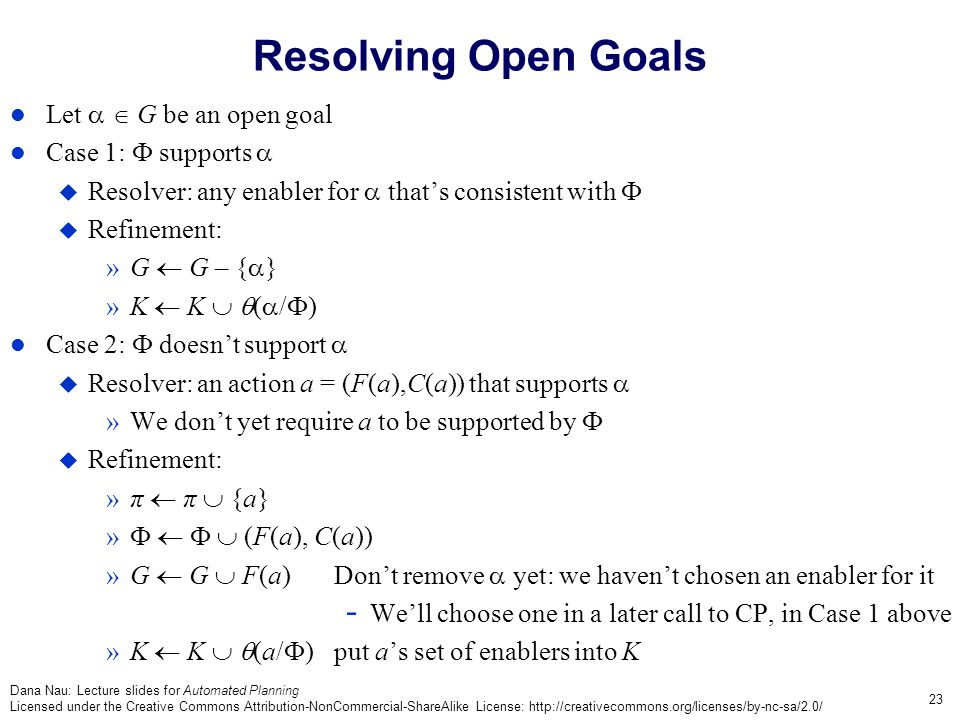 Dana Nau: Lecture slides for Automated Planning Licensed under the Creative Commons Attribution-NonCommercial-ShareAlike License: http://creativecommons.org/licenses/by-nc-sa/2.0/ 23 Resolving Open Goals Let   G be an open goal Case 1:  supports   Resolver: any enabler for  that's consistent with   Refinement: »G  G – {  } »K  K   (  /  ) Case 2:  doesn't support   Resolver: an action a = (F(a),C(a)) that supports  »We don't yet require a to be supported by   Refinement: »π  π  {a} »     (F(a), C(a)) »G  G  F(a)Don't remove  yet: we haven't chosen an enabler for it - We'll choose one in a later call to CP, in Case 1 above »K  K   (a/  )put a's set of enablers into K