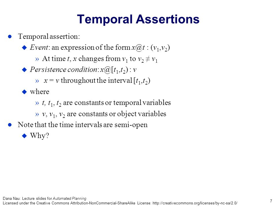 Dana Nau: Lecture slides for Automated Planning Licensed under the Creative Commons Attribution-NonCommercial-ShareAlike License: http://creativecommons.org/licenses/by-nc-sa/2.0/ 7 Temporal Assertions Temporal assertion:  Event: an expression of the form x@t : (v 1,v 2 ) »At time t, x changes from v 1 to v 2 ≠ v 1  Persistence condition: x@[t 1,t 2 ) : v » x = v throughout the interval [t 1,t 2 )  where »t, t 1, t 2 are constants or temporal variables »v, v 1, v 2 are constants or object variables Note that the time intervals are semi-open  Why?