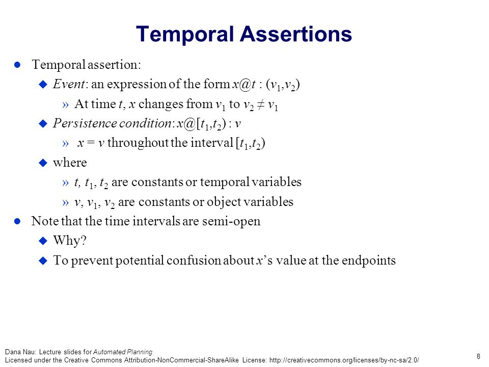 Dana Nau: Lecture slides for Automated Planning Licensed under the Creative Commons Attribution-NonCommercial-ShareAlike License: http://creativecommons.org/licenses/by-nc-sa/2.0/ 9 Chronicles Chronicle: a pair  = (F,C)  F is a finite set of temporal assertions  C is a finite set of constraints »temporal constraints and object constraints  C must be consistent »i.e., there must exist variable assignments that satisfy it Timeline: a chronicle for a single state variable The book writes F and C in a calligraphic font  Sometimes I will, more often I'll just use italics