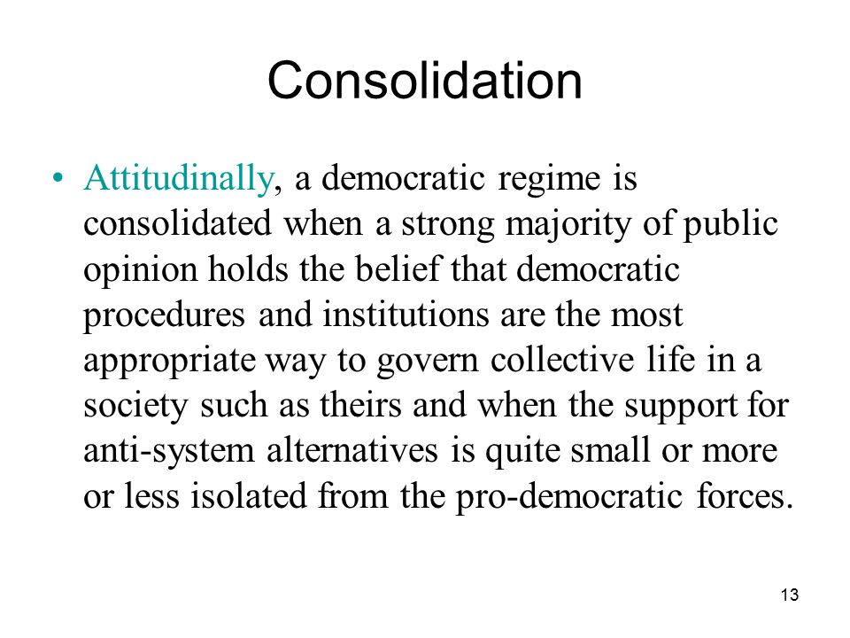 13 Consolidation Attitudinally, a democratic regime is consolidated when a strong majority of public opinion holds the belief that democratic procedur