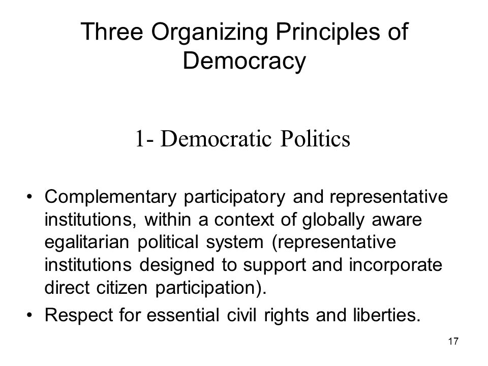 17 Three Organizing Principles of Democracy 1- Democratic Politics Complementary participatory and representative institutions, within a context of gl