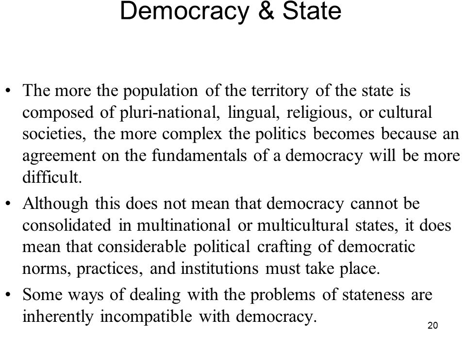 20 Democracy & State The more the population of the territory of the state is composed of pluri-national, lingual, religious, or cultural societies, t