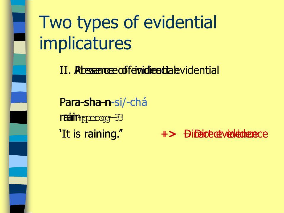 I. Absence of evidential: Para-sha-n rain- prog-3 'It is raining.' +> Direct evidence II.
