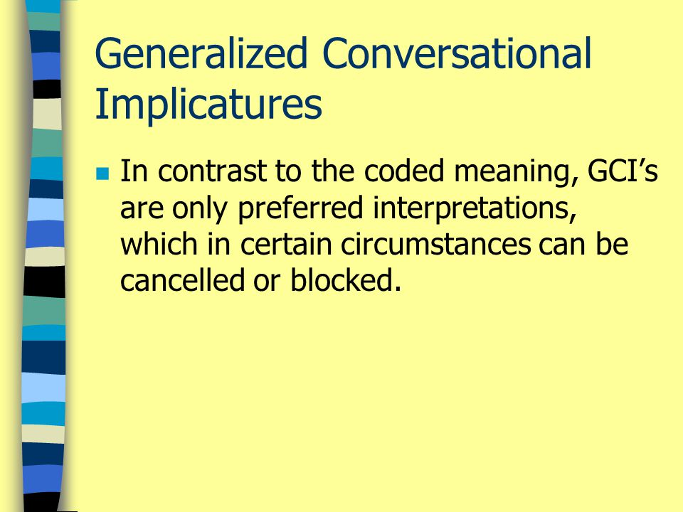 Generalized Conversational Implicatures n In contrast to the coded meaning, GCI's are only preferred interpretations, which in certain circumstances c