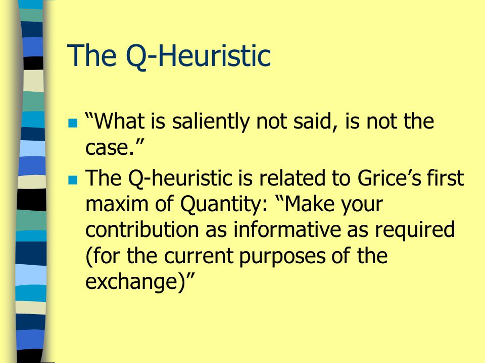 """The Q-Heuristic n """"What is saliently not said, is not the case."""" n The Q-heuristic is related to Grice's first maxim of Quantity: """"Make your contribut"""