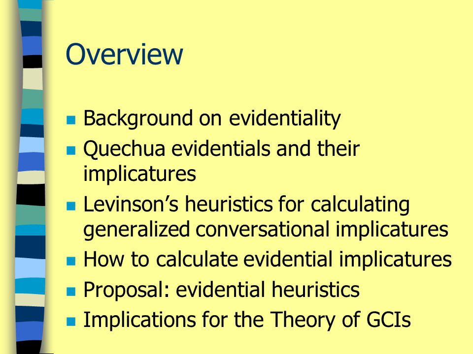 Overview n Background on evidentiality n Quechua evidentials and their implicatures n Levinson's heuristics for calculating generalized conversational implicatures n How to calculate evidential implicatures n Proposal: evidential heuristics n Implications for the Theory of GCIs