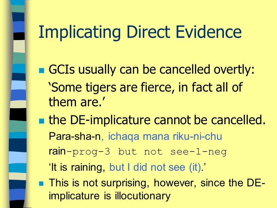 Implicating Direct Evidence n GCIs usually can be cancelled overtly: 'Some tigers are fierce, in fact all of them are.' n the DE-implicature cannot be