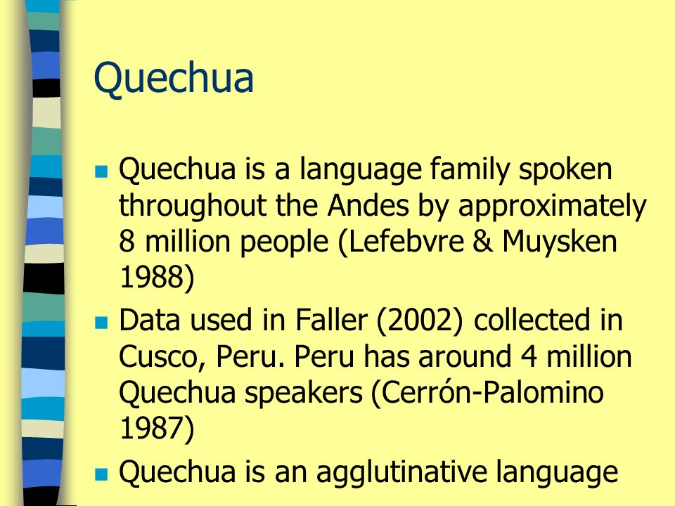 Quechua n Quechua is a language family spoken throughout the Andes by approximately 8 million people (Lefebvre & Muysken 1988) n Data used in Faller (2002) collected in Cusco, Peru.