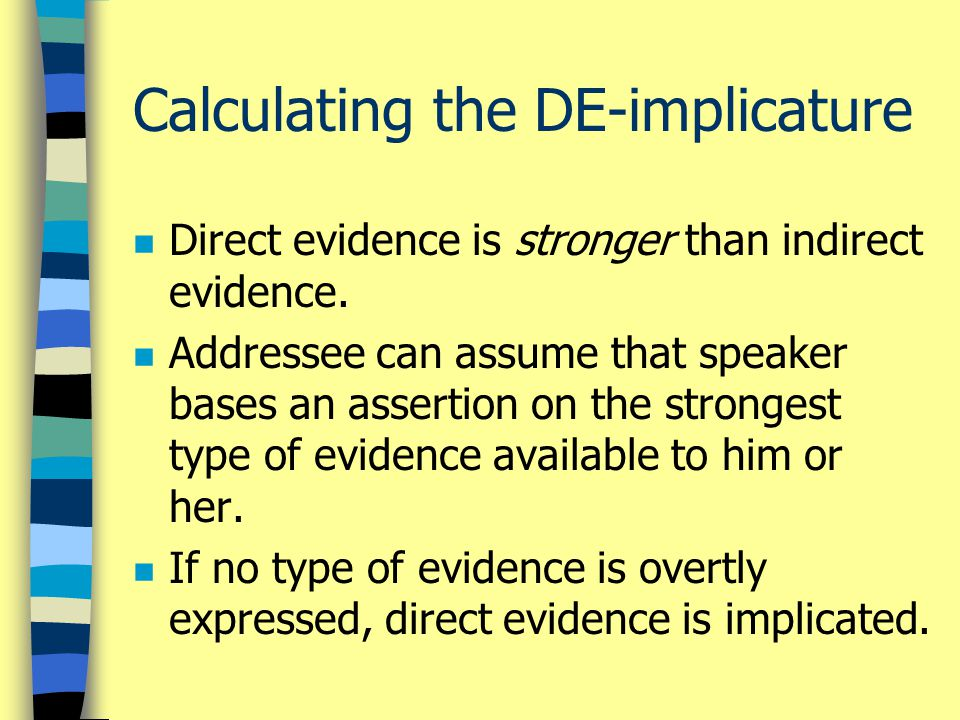 Calculating the DE-implicature n Direct evidence is stronger than indirect evidence. n Addressee can assume that speaker bases an assertion on the str