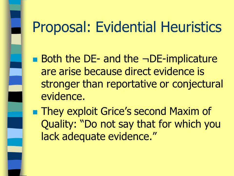 Proposal: Evidential Heuristics n Both the DE- and the ¬DE-implicature are arise because direct evidence is stronger than reportative or conjectural evidence.