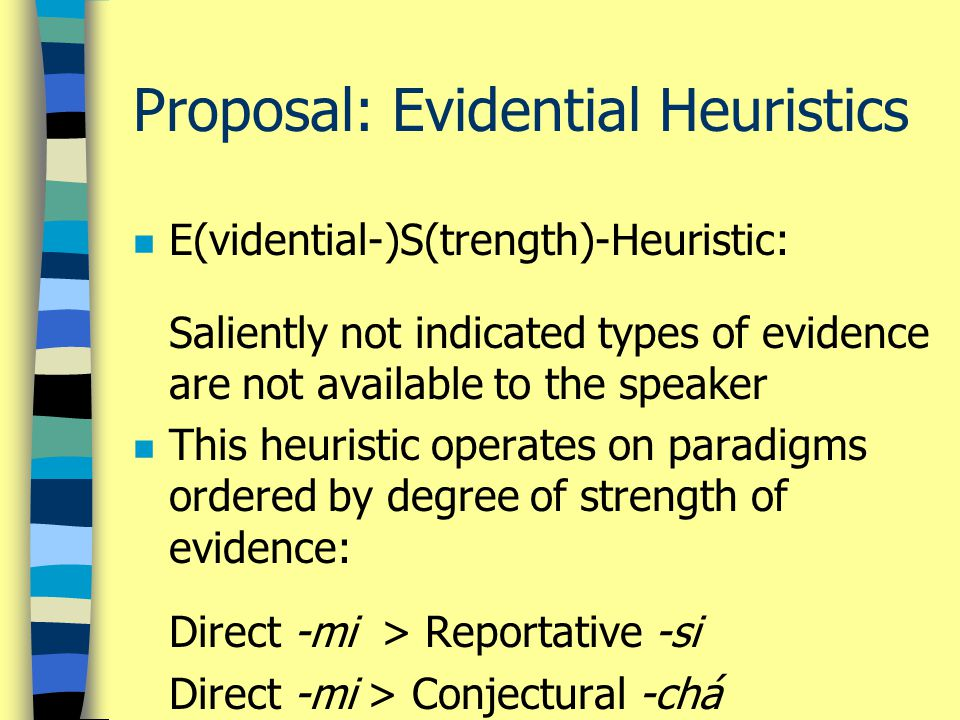 Proposal: Evidential Heuristics n E(vidential-)S(trength)-Heuristic: Saliently not indicated types of evidence are not available to the speaker n This heuristic operates on paradigms ordered by degree of strength of evidence: Direct -mi > Reportative -si Direct -mi > Conjectural -chá
