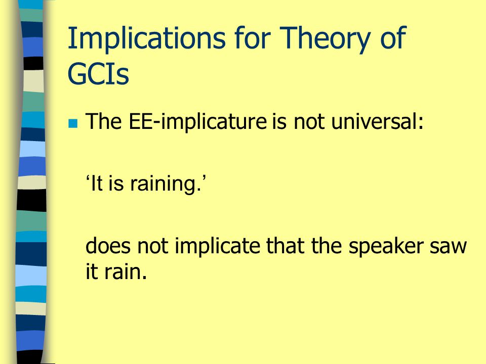 Implications for Theory of GCIs n The EE-implicature is not universal: 'It is raining.' does not implicate that the speaker saw it rain.