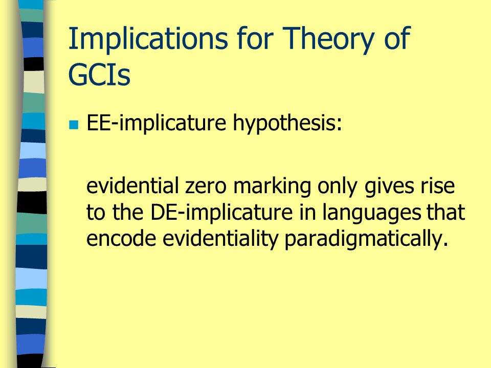 Implications for Theory of GCIs n EE-implicature hypothesis: evidential zero marking only gives rise to the DE-implicature in languages that encode ev