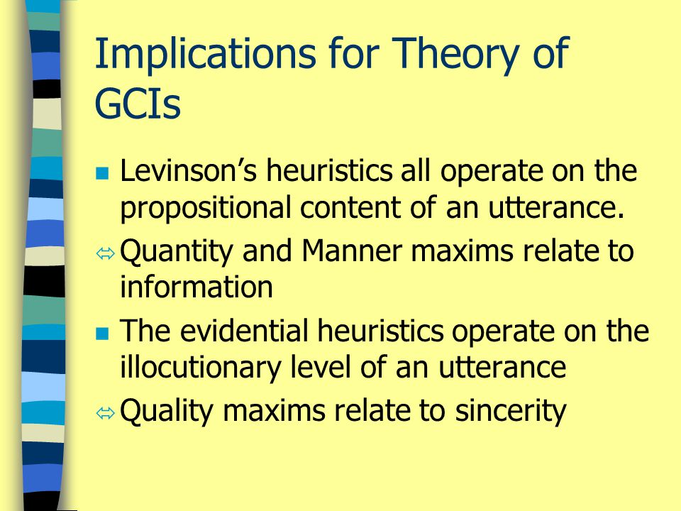 Implications for Theory of GCIs n Levinson's heuristics all operate on the propositional content of an utterance.