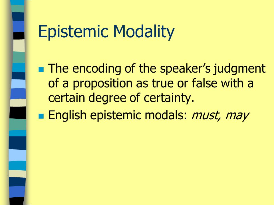 Epistemic Modality n The encoding of the speaker's judgment of a proposition as true or false with a certain degree of certainty.