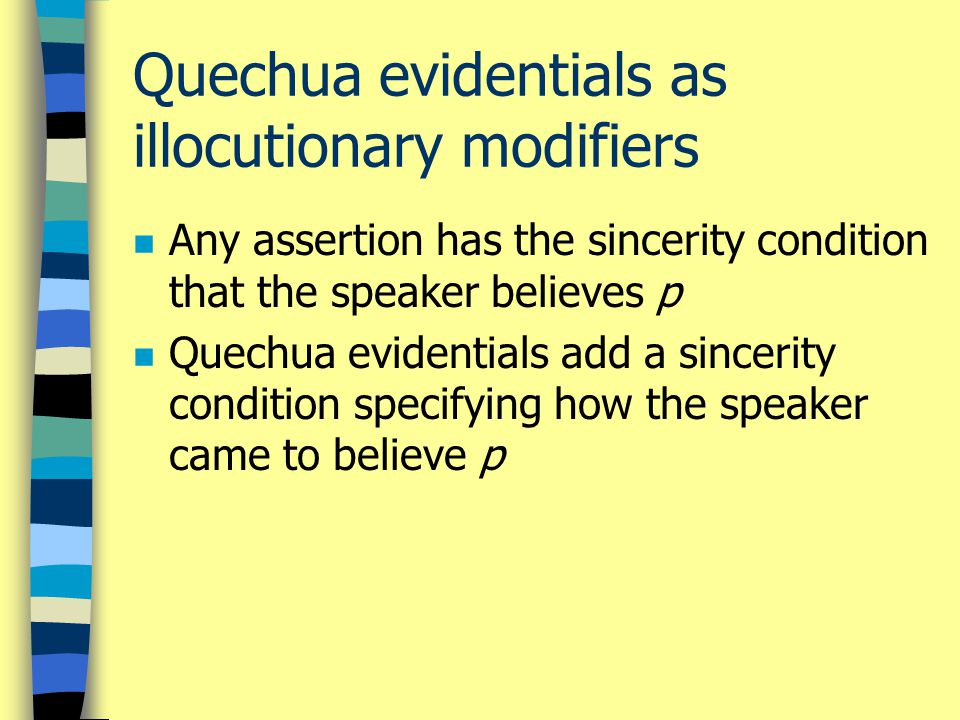 Quechua evidentials as illocutionary modifiers n Any assertion has the sincerity condition that the speaker believes p n Quechua evidentials add a sin