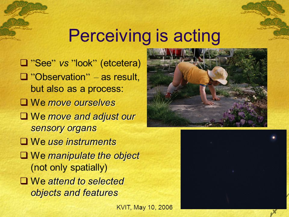 The seven basic ways is  Perceiving is acting in order to  We perceive in order to act  What  What we perceive is first and foremost action possibilities (affordances) leads directly  Perception often leads directly to action implicit, procedural knowledge  Perception often results in implicit, procedural knowledge perceive our own actions  We more or less continually perceive our own actions (in a very special way) perceive other people's actions  We intermittently perceive other people's actions (in a very special way)