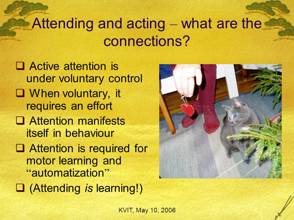 KVIT, May 10, 2006 Perceiving is acting  See vs look (etcetera)  Observation – as result, but also as a process: move ourselves  We move ourselves move and adjust our sensory organs  We move and adjust our sensory organs use instruments  We use instruments manipulate the object  We manipulate the object (not only spatially) attend to selected objects and features  We attend to selected objects and features