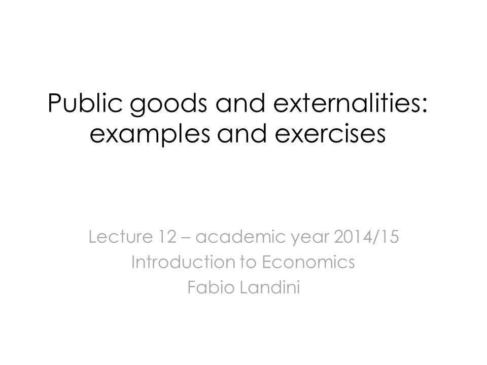 Public goods and externalities: examples and exercises Lecture 12 – academic year 2014/15 Introduction to Economics Fabio Landini